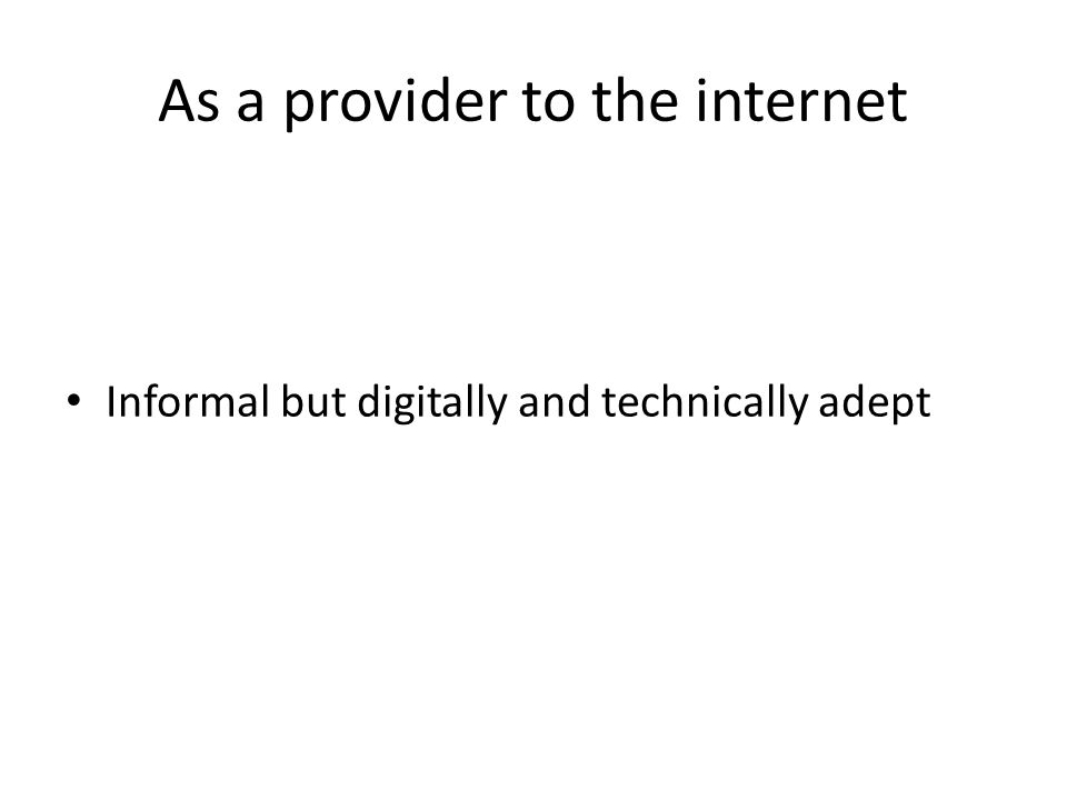 As a provider to the internet Informal but digitally and technically adept