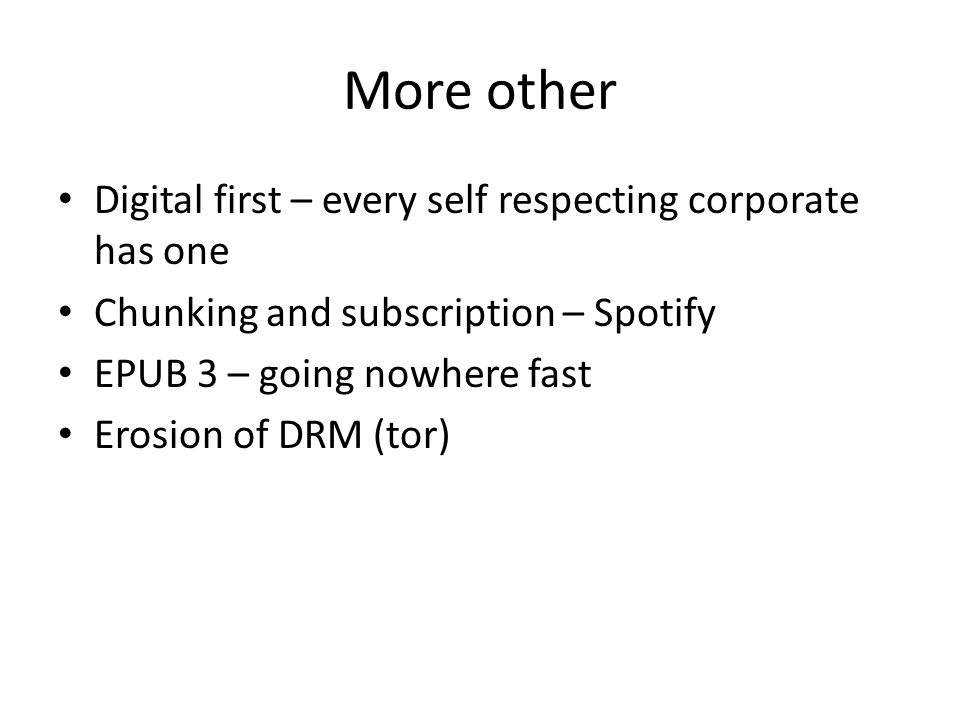 More other Digital first – every self respecting corporate has one Chunking and subscription – Spotify EPUB 3 – going nowhere fast Erosion of DRM (tor)