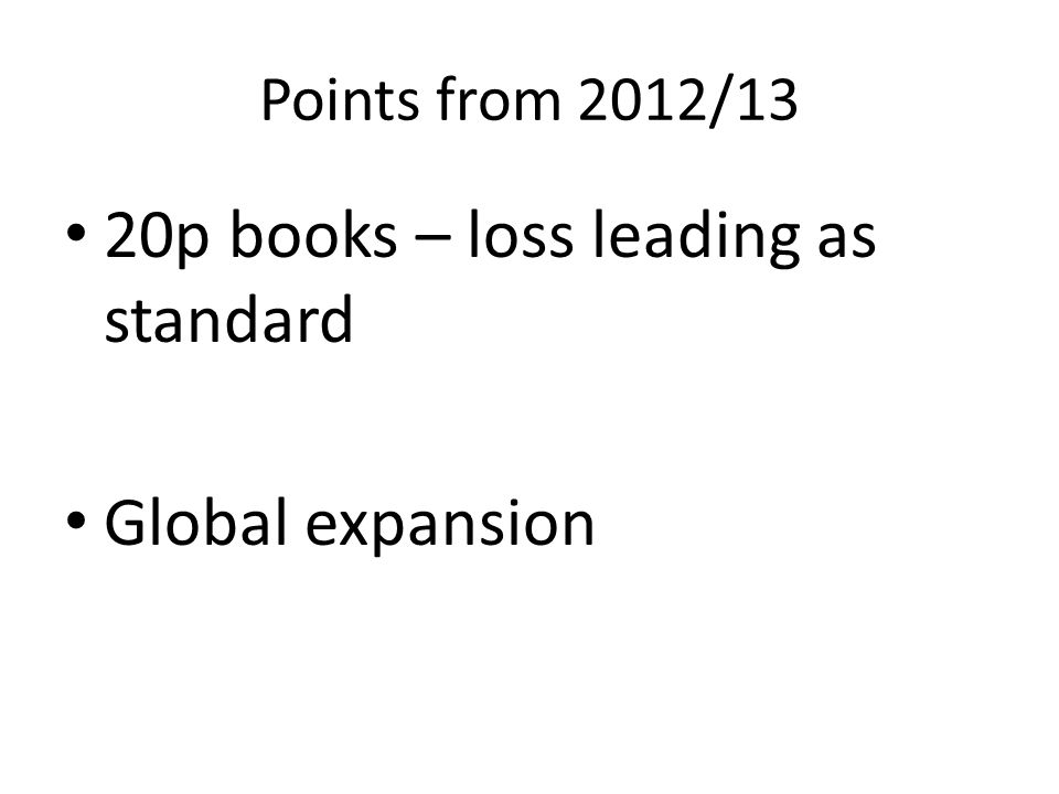 Points from 2012/13 20p books – loss leading as standard Global expansion