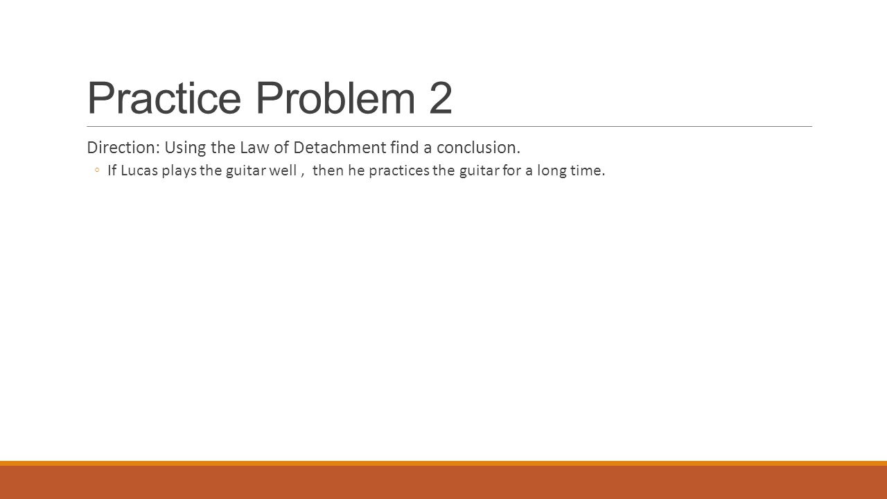 Practice Problem 2 Direction: Using the Law of Detachment find a conclusion.