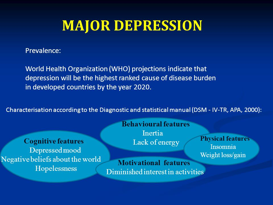 MAJOR DEPRESSION Characterisation according to the Diagnostic and statistical manual (DSM - IV-TR, APA, 2000): Cognitive features Depressed mood Negative beliefs about the world Hopelessness Behavioural features Inertia Lack of energy Physical features Insomnia Weight loss/gain Motivational features Diminished interest in activities Prevalence: World Health Organization (WHO) projections indicate that depression will be the highest ranked cause of disease burden in developed countries by the year 2020.