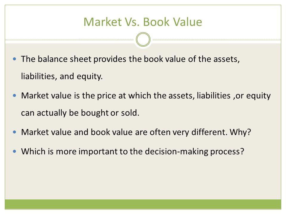 Market Vs. Book Value The balance sheet provides the book value of the assets, liabilities, and equity. Market value is the price at which the assets,