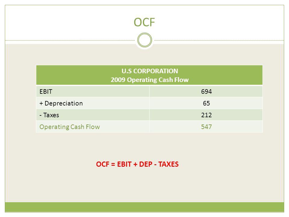 OCF U.S CORPORATION 2009 Operating Cash Flow 694EBIT 65+ Depreciation 212- Taxes 547Operating Cash Flow OCF = EBIT + DEP - TAXES
