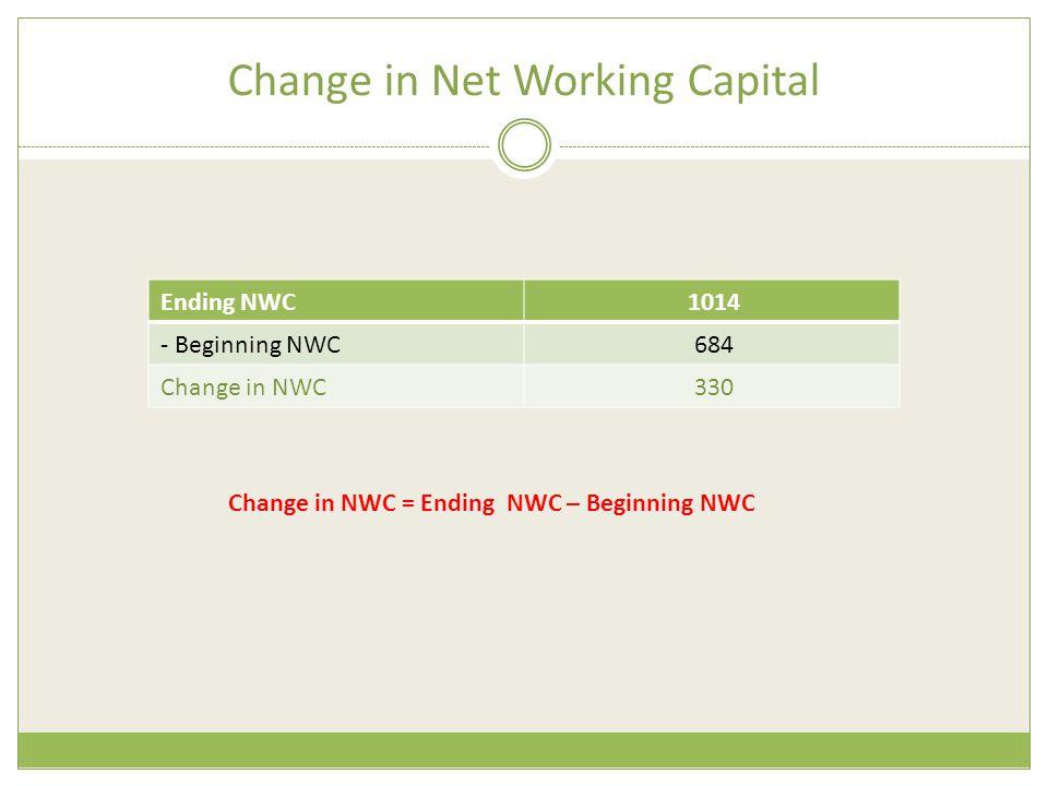 Change in Net Working Capital 1014Ending NWC 684- Beginning NWC 330Change in NWC Change in NWC = Ending NWC – Beginning NWC