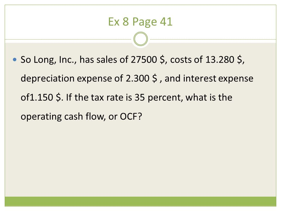 Ex 8 Page 41 So Long, Inc., has sales of 27500 $, costs of 13.280 $, depreciation expense of 2.300 $, and interest expense of1.150 $. If the tax rate