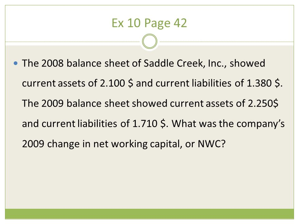 The 2008 balance sheet of Saddle Creek, Inc., showed current assets of 2.100 $ and current liabilities of 1.380 $. The 2009 balance sheet showed curre