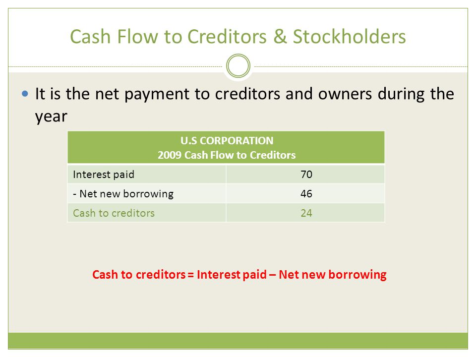 Cash Flow to Creditors & Stockholders It is the net payment to creditors and owners during the year Cash to creditors = Interest paid – Net new borrow
