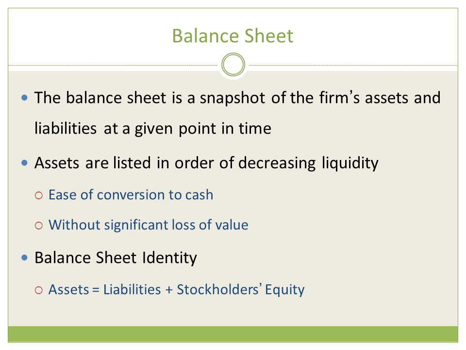 Balance Sheet The balance sheet is a snapshot of the firm ' s assets and liabilities at a given point in time Assets are listed in order of decreasing