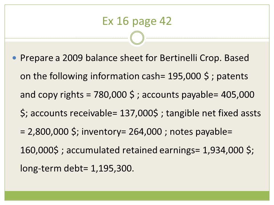 Ex 16 page 42 Prepare a 2009 balance sheet for Bertinelli Crop. Based on the following information cash= 195,000 $ ; patents and copy rights = 780,000