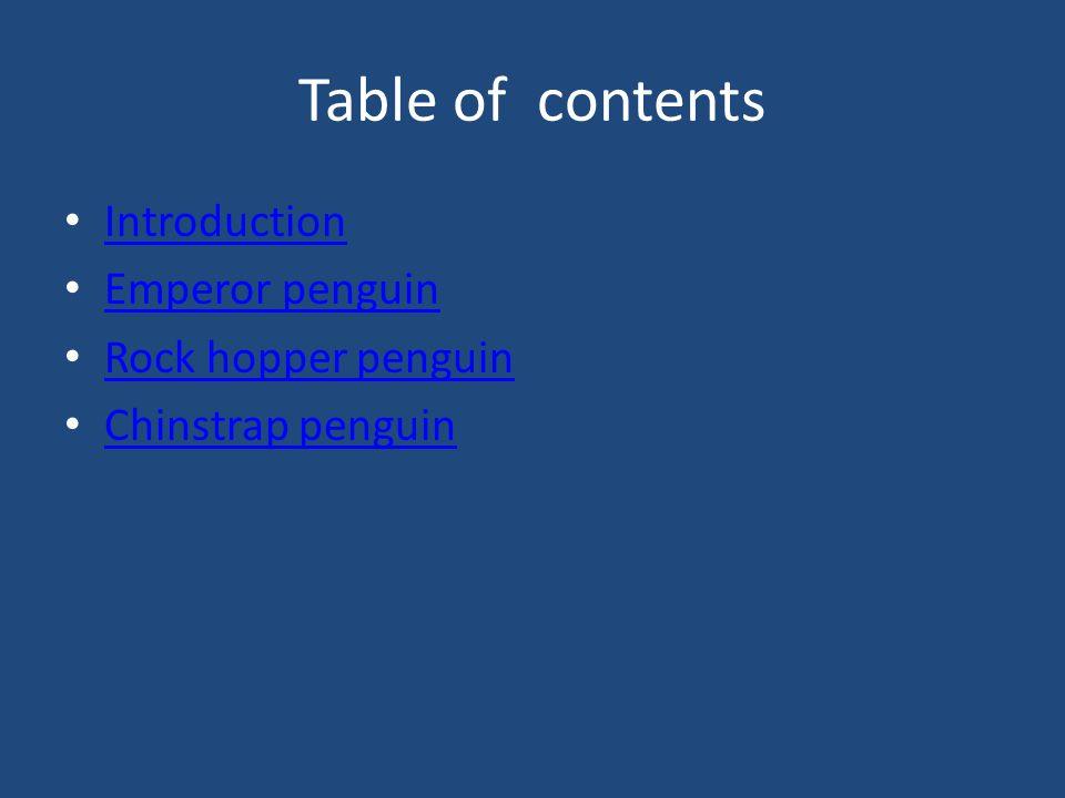 Table of contents Introduction Emperor penguin Rock hopper penguin Chinstrap penguin