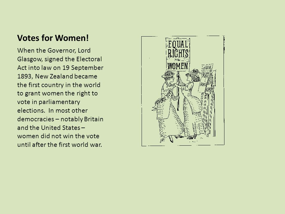 Votes for Women! When the Governor, Lord Glasgow, signed the Electoral Act into law on 19 September 1893, New Zealand became the first country in the