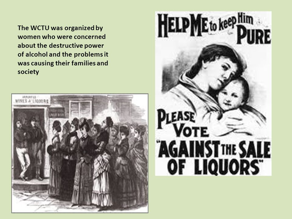 The WCTU was organized by women who were concerned about the destructive power of alcohol and the problems it was causing their families and society