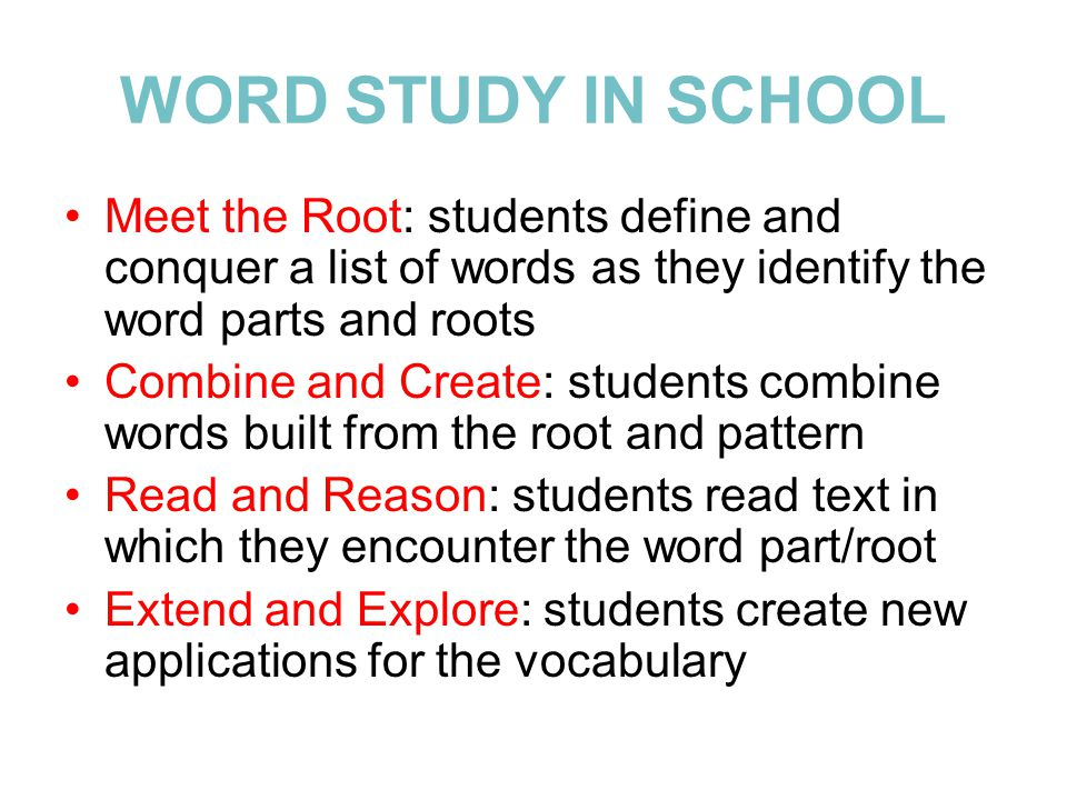 WORD STUDY IN SCHOOL Meet the Root: students define and conquer a list of words as they identify the word parts and roots Combine and Create: students combine words built from the root and pattern Read and Reason: students read text in which they encounter the word part/root Extend and Explore: students create new applications for the vocabulary