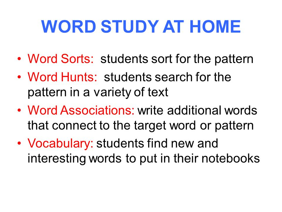 WORD STUDY AT HOME Word Sorts: students sort for the pattern Word Hunts: students search for the pattern in a variety of text Word Associations: write additional words that connect to the target word or pattern Vocabulary: students find new and interesting words to put in their notebooks