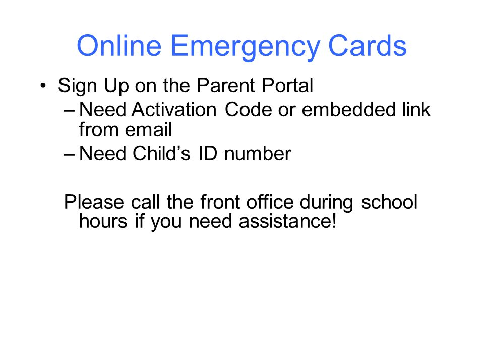 Online Emergency Cards Sign Up on the Parent Portal –Need Activation Code or embedded link from email –Need Child's ID number Please call the front office during school hours if you need assistance!