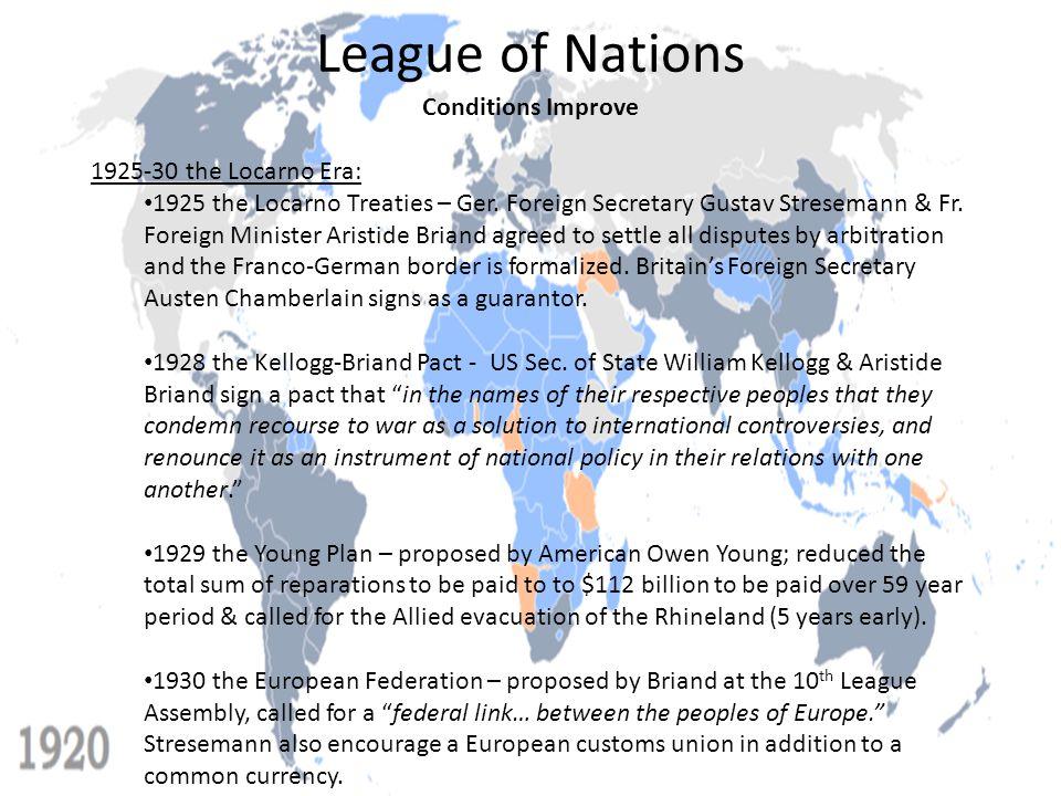 Conditions Improve 1925-30 the Locarno Era: 1925 the Locarno Treaties – Ger. Foreign Secretary Gustav Stresemann & Fr. Foreign Minister Aristide Brian
