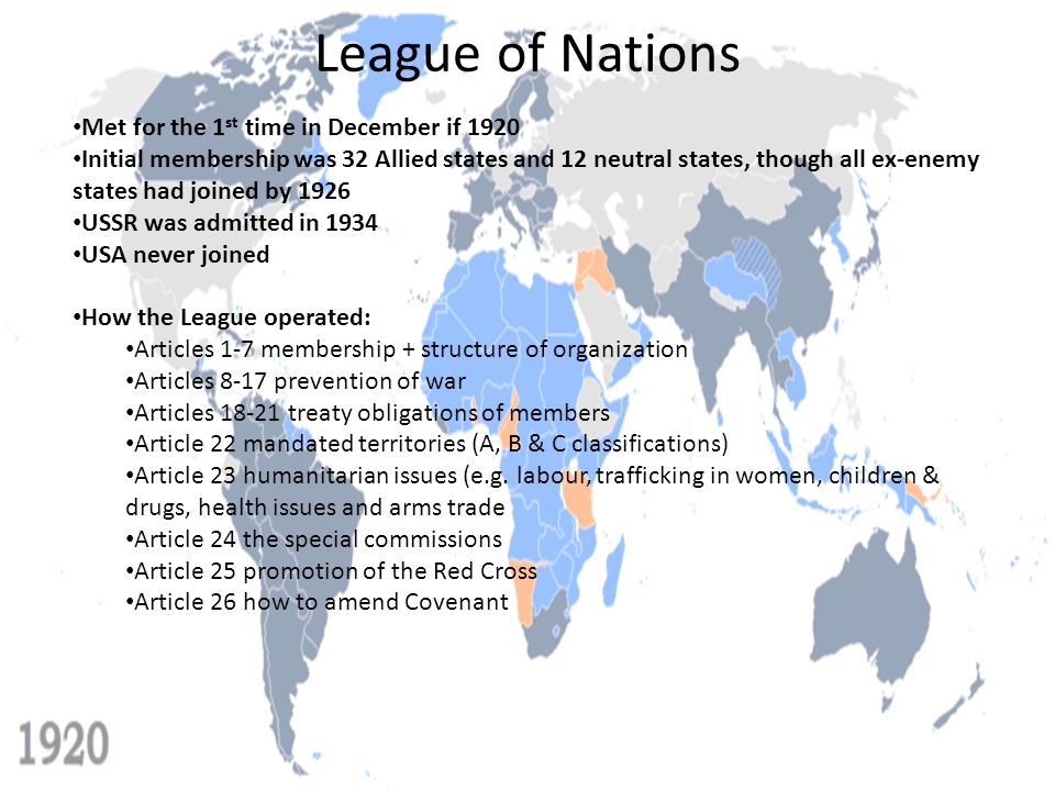 League of Nations Met for the 1 st time in December if 1920 Initial membership was 32 Allied states and 12 neutral states, though all ex-enemy states