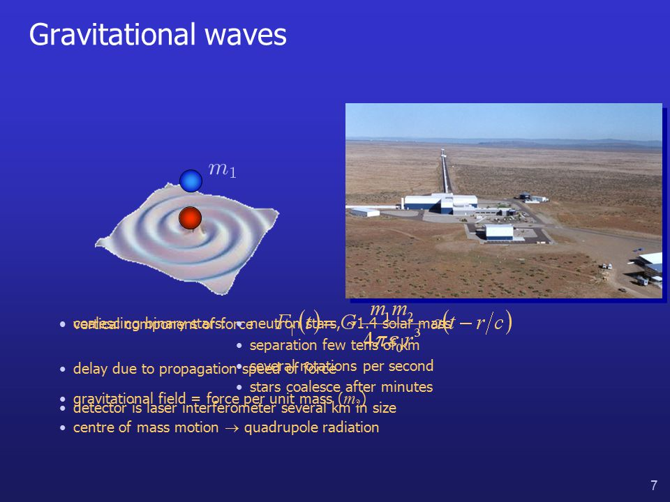 7 Gravitational waves vertical component of force delay due to propagation speed of force gravitational field = force per unit mass ( m 2 ) centre of mass motion  quadrupole radiation coalescing binary stars:neutron stars, ~1.4 solar mass separation few tens of km several rotations per second stars coalesce after minutes detector is laser interferometer several km in size