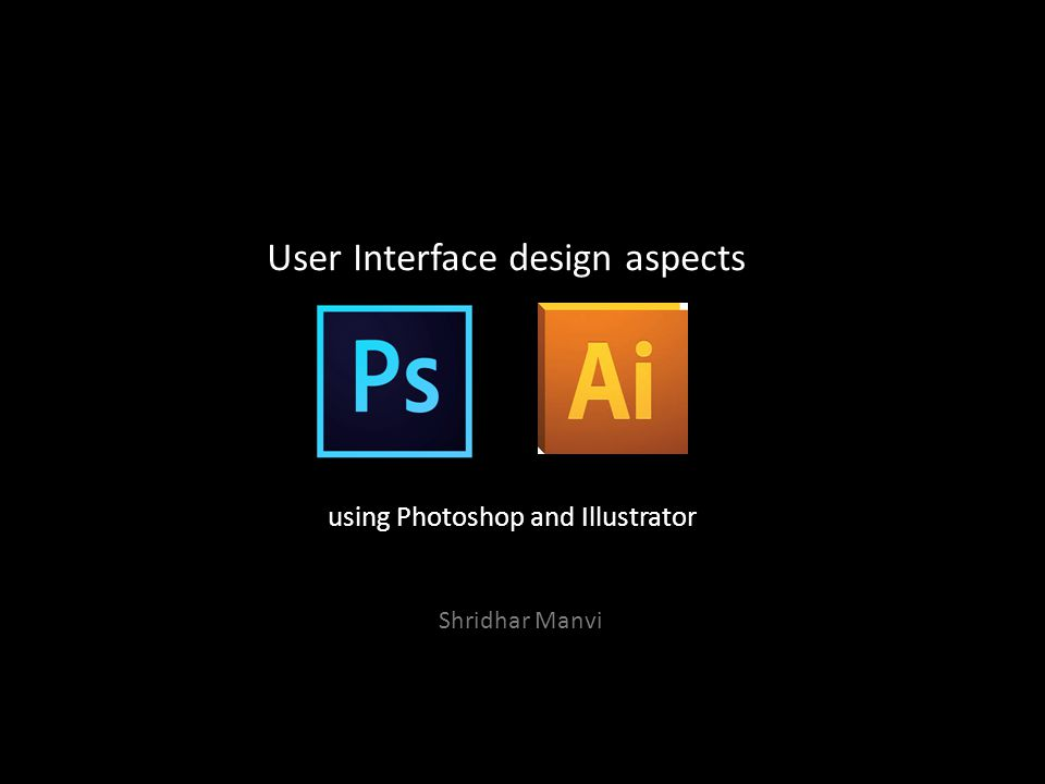 User Interface design aspects using Photoshop and Illustrator Shridhar Manvi
