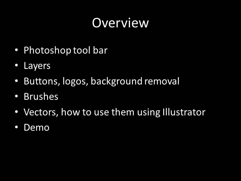 Overview Photoshop tool bar Layers Buttons, logos, background removal Brushes Vectors, how to use them using Illustrator Demo
