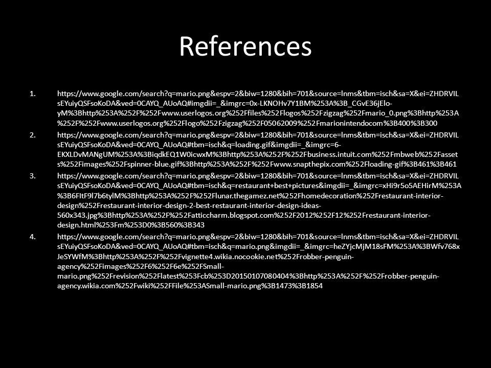 References 1.https://www.google.com/search?q=mario.png&espv=2&biw=1280&bih=701&source=lnms&tbm=isch&sa=X&ei=ZHDRVIL sEYuiyQSFsoKoDA&ved=0CAYQ_AUoAQ#imgdii=_&imgrc=0x-LKNOHv7Y1BM%253A%3B_CGvE36jElo- yM%3Bhttp%253A%252F%252Fwww.userlogos.org%252Ffiles%252Flogos%252Fzigzag%252Fmario_0.png%3Bhttp%253A %252F%252Fwww.userlogos.org%252Flogo%252Fzigzag%252F05062009%252Fmarionintendocom%3B400%3B300 2.https://www.google.com/search?q=mario.png&espv=2&biw=1280&bih=701&source=lnms&tbm=isch&sa=X&ei=ZHDRVIL sEYuiyQSFsoKoDA&ved=0CAYQ_AUoAQ#tbm=isch&q=loading.gif&imgdii=_&imgrc=6- EKXLDvMANgUM%253A%3BiqdkEQ1W0icwxM%3Bhttp%253A%252F%252Fbusiness.intuit.com%252Fmbweb%252Fasset s%252Fimages%252Fspinner-blue.gif%3Bhttp%253A%252F%252Fwww.snapthepix.com%252Floading-gif%3B461%3B461 3.https://www.google.com/search?q=mario.png&espv=2&biw=1280&bih=701&source=lnms&tbm=isch&sa=X&ei=ZHDRVIL sEYuiyQSFsoKoDA&ved=0CAYQ_AUoAQ#tbm=isch&q=restaurant+best+pictures&imgdii=_&imgrc=xHi9r5o5AEHirM%253A %3B6FItF9l7b6tylM%3Bhttp%253A%252F%252Flunar.thegamez.net%252Fhomedecoration%252Frestaurant-interior- design%252Frestaurant-interior-design-2-best-restaurant-interior-design-ideas- 560x343.jpg%3Bhttp%253A%252F%252Fatticcharm.blogspot.com%252F2012%252F12%252Frestaurant-interior- design.html%253Fm%253D0%3B560%3B343 4.https://www.google.com/search?q=mario.png&espv=2&biw=1280&bih=701&source=lnms&tbm=isch&sa=X&ei=ZHDRVIL sEYuiyQSFsoKoDA&ved=0CAYQ_AUoAQ#tbm=isch&q=mario.png&imgdii=_&imgrc=heZYjcMjM18sFM%253A%3BWfv768x JeSYWfM%3Bhttp%253A%252F%252Fvignette4.wikia.nocookie.net%252Frobber-penguin- agency%252Fimages%252F6%252F6e%252FSmall- mario.png%252Frevision%252Flatest%253Fcb%253D20150107080404%3Bhttp%253A%252F%252Frobber-penguin- agency.wikia.com%252Fwiki%252FFile%253ASmall-mario.png%3B1473%3B1854