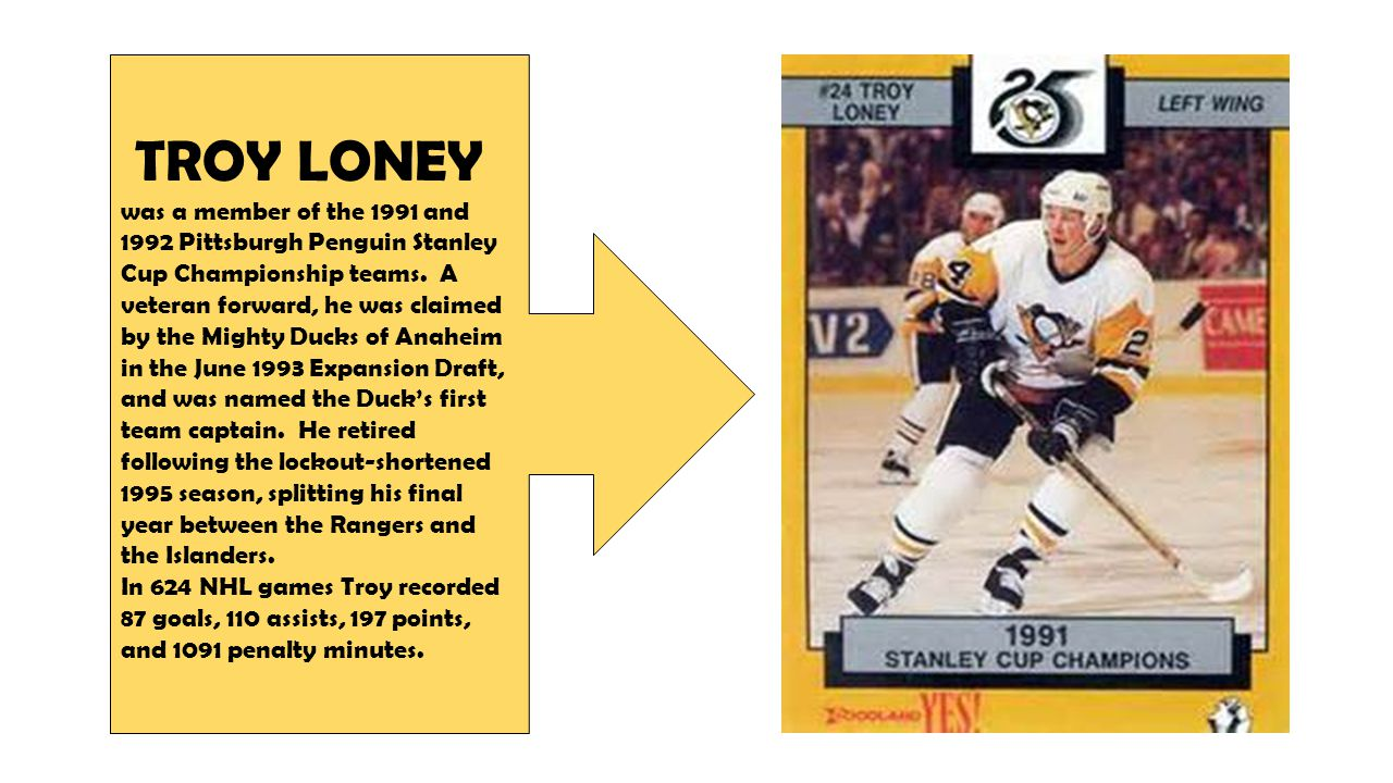 TROY LONEY was a member of the 1991 and 1992 Pittsburgh Penguin Stanley Cup Championship teams.