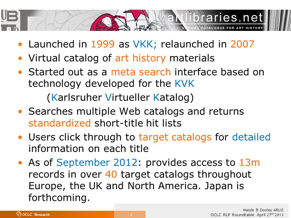 Research OCLC RLP Roundtable April 27 th 2013 Massie & Dooley ARLIS 3 Launched in 1999 as VKK; relaunched in 2007 Virtual catalog of art history materials Started out as a meta search interface based on technology developed for the KVK (Karlsruher Virtueller Katalog) Searches multiple Web catalogs and returns standardized short-title hit lists Users click through to target catalogs for detailed information on each title As of September 2012: provides access to 13m records in over 40 target catalogs throughout Europe, the UK and North America.