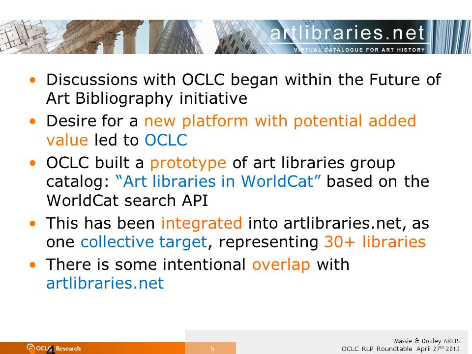Research OCLC RLP Roundtable April 27 th 2013 Massie & Dooley ARLIS 5 Discussions with OCLC began within the Future of Art Bibliography initiative Desire for a new platform with potential added value led to OCLC OCLC built a prototype of art libraries group catalog: Art libraries in WorldCat based on the WorldCat search API This has been integrated into artlibraries.net, as one collective target, representing 30+ libraries There is some intentional overlap with artlibraries.net 4