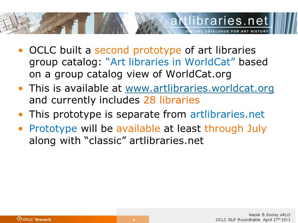 Research OCLC RLP Roundtable April 27 th 2013 Massie & Dooley ARLIS 6 OCLC built a second prototype of art libraries group catalog: Art libraries in WorldCat based on a group catalog view of WorldCat.org This is available at www.artlibraries.worldcat.org and currently includes 28 librarieswww.artlibraries.worldcat.org This prototype is separate from artlibraries.net Prototype will be available at least through July along with classic artlibraries.net