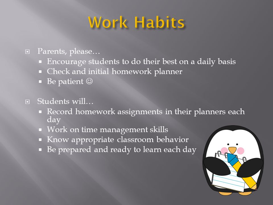  Parents, please…  Encourage students to do their best on a daily basis  Check and initial homework planner  Be patient  Students will…  Record