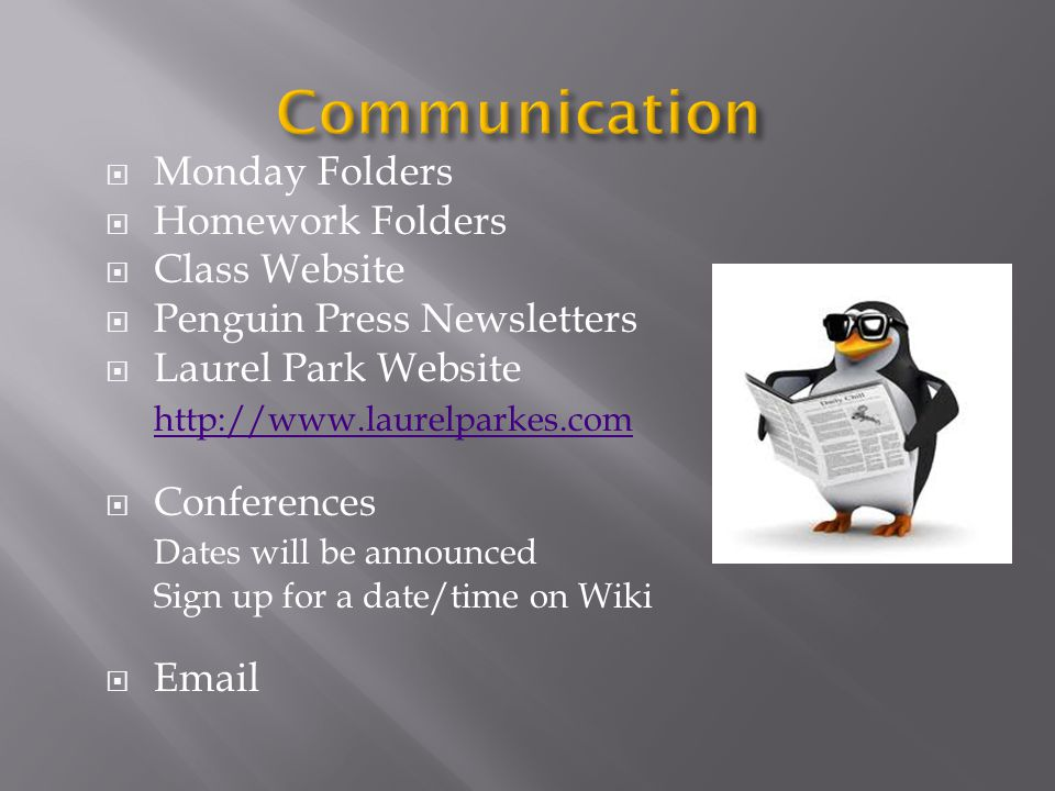  Monday Folders  Homework Folders  Class Website  Penguin Press Newsletters  Laurel Park Website http://www.laurelparkes.com  Conferences Dates will be announced Sign up for a date/time on Wiki  Email