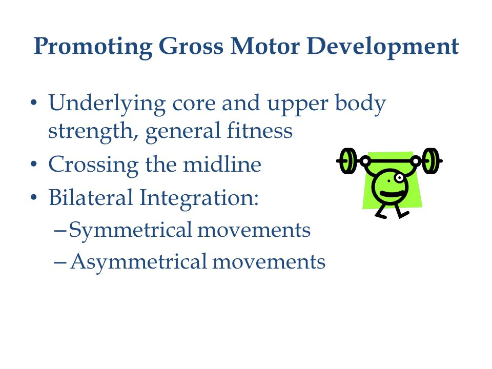 Promoting Gross Motor Development Underlying core and upper body strength, general fitness Crossing the midline Bilateral Integration: – Symmetrical movements – Asymmetrical movements