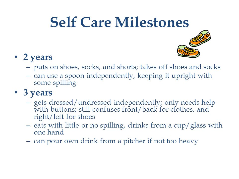 Self Care Milestones 2 years – puts on shoes, socks, and shorts; takes off shoes and socks – can use a spoon independently, keeping it upright with some spilling 3 years – gets dressed/undressed independently; only needs help with buttons; still confuses front/back for clothes, and right/left for shoes – eats with little or no spilling, drinks from a cup/glass with one hand – can pour own drink from a pitcher if not too heavy