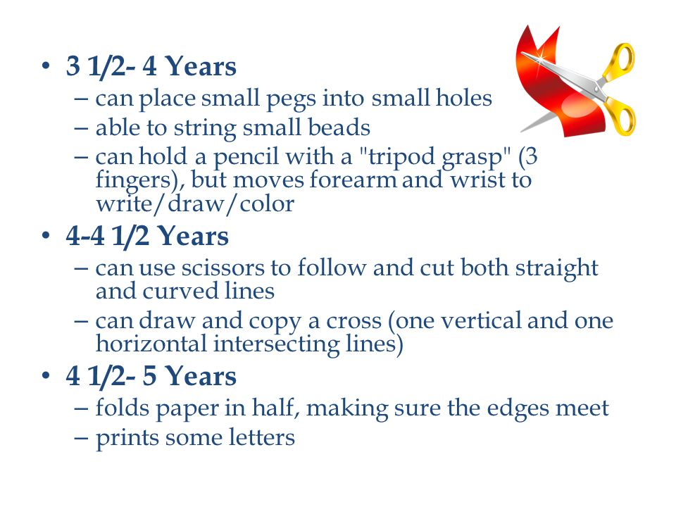 3 1/2- 4 Years – can place small pegs into small holes – able to string small beads – can hold a pencil with a tripod grasp (3 fingers), but moves forearm and wrist to write/draw/color 4-4 1/2 Years – can use scissors to follow and cut both straight and curved lines – can draw and copy a cross (one vertical and one horizontal intersecting lines) 4 1/2- 5 Years – folds paper in half, making sure the edges meet – prints some letters