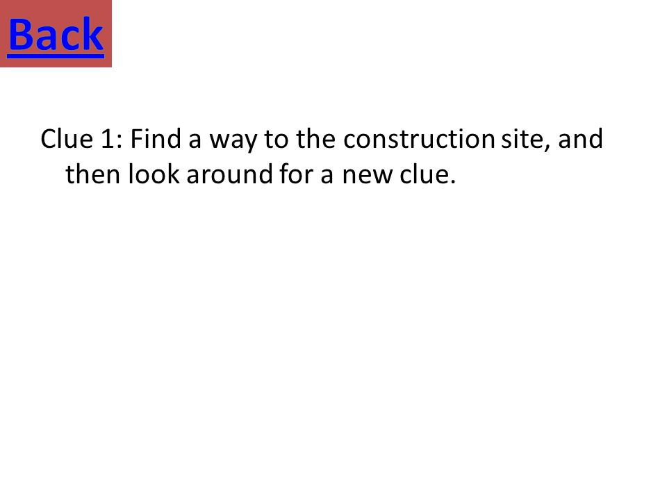 Clue 1: Find a way to the construction site, and then look around for a new clue.