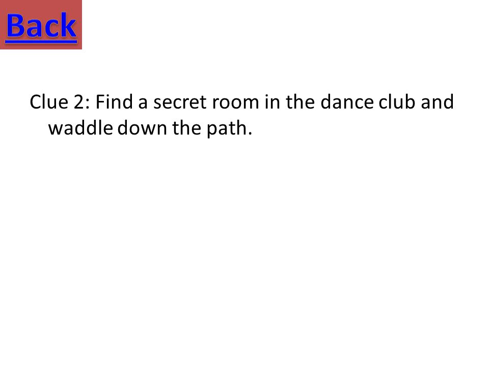 Clue 2: Find a secret room in the dance club and waddle down the path.