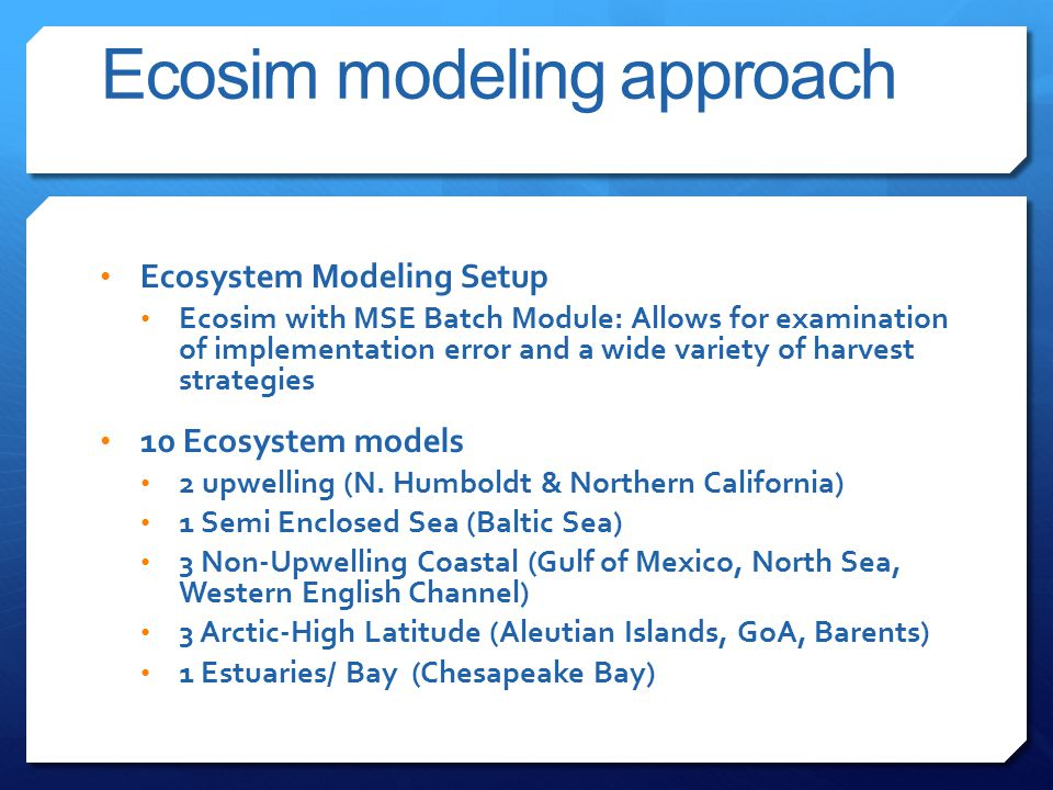 Ecosim modeling approach Ecosystem Modeling Setup Ecosim with MSE Batch Module: Allows for examination of implementation error and a wide variety of harvest strategies 10 Ecosystem models 2 upwelling (N.