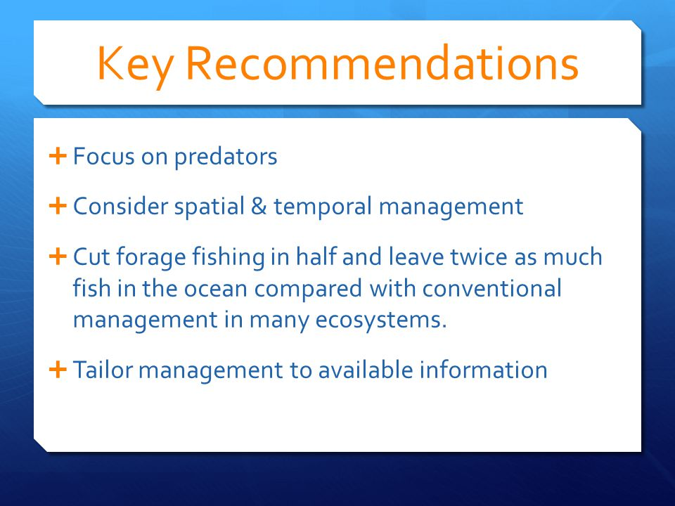  Focus on predators  Consider spatial & temporal management  Cut forage fishing in half and leave twice as much fish in the ocean compared with conventional management in many ecosystems.