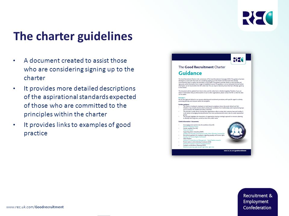 The charter guidelines A document created to assist those who are considering signing up to the charter It provides more detailed descriptions of the aspirational standards expected of those who are committed to the principles within the charter It provides links to examples of good practice www.rec.uk.com/Goodrecruitment