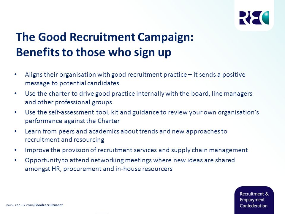 The Good Recruitment Campaign: Benefits to those who sign up Aligns their organisation with good recruitment practice – it sends a positive message to potential candidates Use the charter to drive good practice internally with the board, line managers and other professional groups Use the self-assessment tool, kit and guidance to review your own organisation's performance against the Charter Learn from peers and academics about trends and new approaches to recruitment and resourcing Improve the provision of recruitment services and supply chain management Opportunity to attend networking meetings where new ideas are shared amongst HR, procurement and in-house resourcers www.rec.uk.com/Goodrecruitment