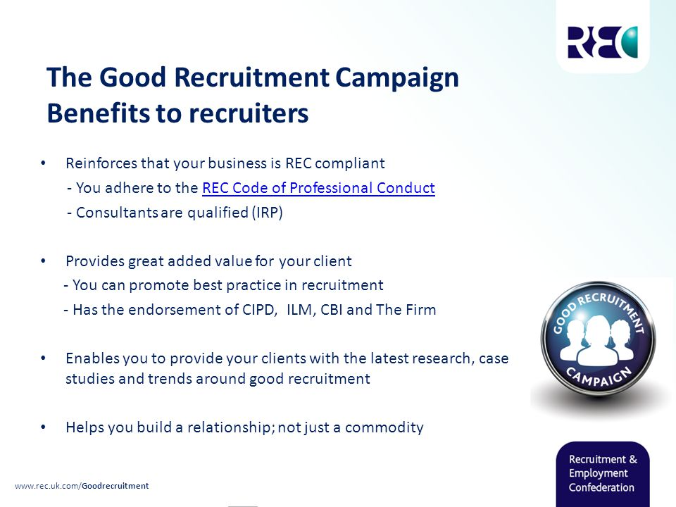The Good Recruitment Campaign Benefits to recruiters Reinforces that your business is REC compliant - You adhere to the REC Code of Professional ConductREC Code of Professional Conduct - Consultants are qualified (IRP) Provides great added value for your client - You can promote best practice in recruitment - Has the endorsement of CIPD, ILM, CBI and The Firm Enables you to provide your clients with the latest research, case studies and trends around good recruitment Helps you build a relationship; not just a commodity www.rec.uk.com/Goodrecruitment
