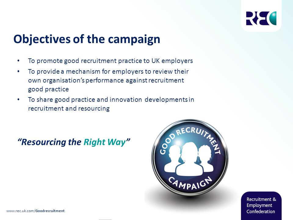 Objectives of the campaign To promote good recruitment practice to UK employers To provide a mechanism for employers to review their own organisation's performance against recruitment good practice To share good practice and innovation developments in recruitment and resourcing Resourcing the Right Way
