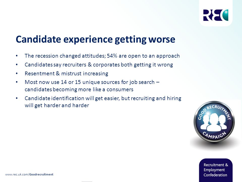 Candidate experience getting worse The recession changed attitudes; 54% are open to an approach Candidates say recruiters & corporates both getting it wrong Resentment & mistrust increasing Most now use 14 or 15 unique sources for job search – candidates becoming more like a consumers Candidate identification will get easier, but recruiting and hiring will get harder and harder www.rec.uk.com/Goodrecruitment
