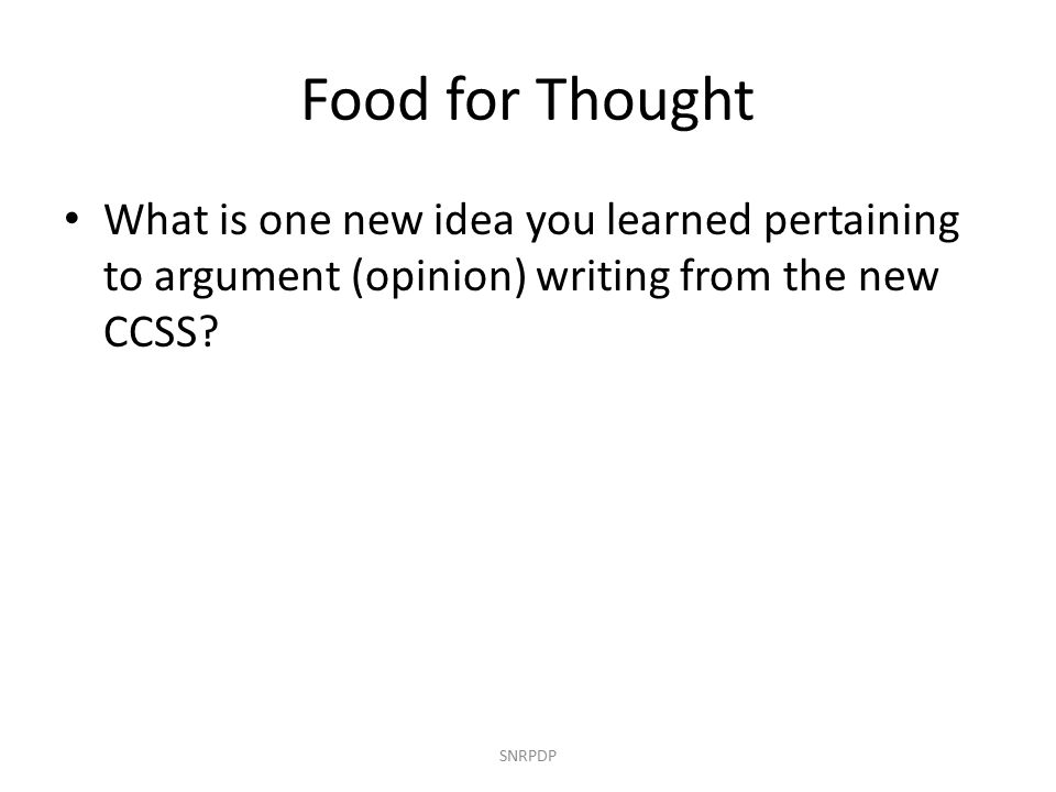Food for Thought What is one new idea you learned pertaining to argument (opinion) writing from the new CCSS.
