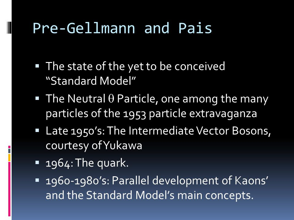 Pre-Gellmann and Pais  The state of the yet to be conceived Standard Model  The Neutral  Particle, one among the many particles of the 1953 particle extravaganza  Late 1950's: The Intermediate Vector Bosons, courtesy of Yukawa  1964: The quark.