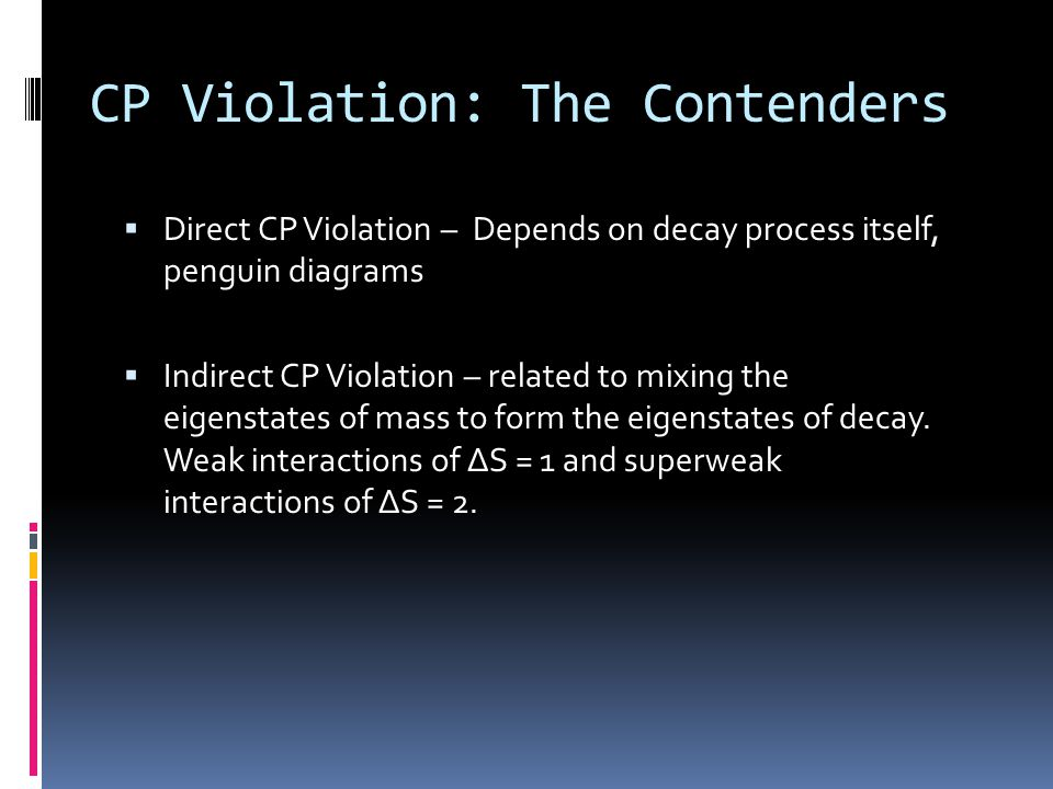 CP Violation: The Contenders  Direct CP Violation – Depends on decay process itself, penguin diagrams  Indirect CP Violation – related to mixing the eigenstates of mass to form the eigenstates of decay.