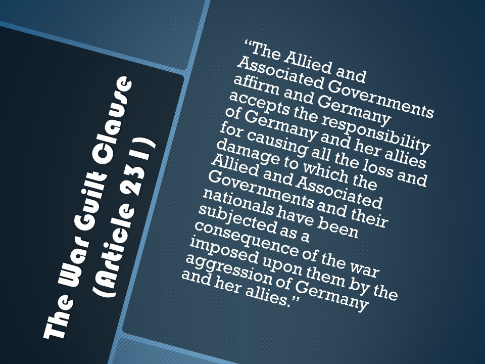 """The War Guilt Clause (Article 231) """"The Allied and Associated Governments affirm and Germany accepts the responsibility of Germany and her allies for"""