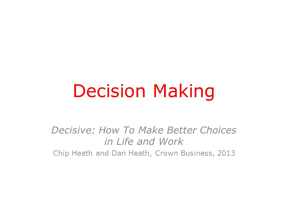 Decision Making Decisive: How To Make Better Choices in Life and Work Chip Heath and Dan Heath, Crown Business, 2013