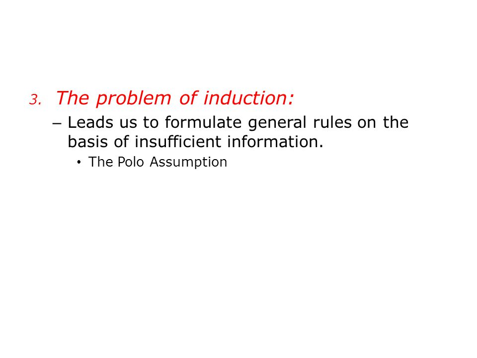 3. The problem of induction: – Leads us to formulate general rules on the basis of insufficient information. The Polo Assumption
