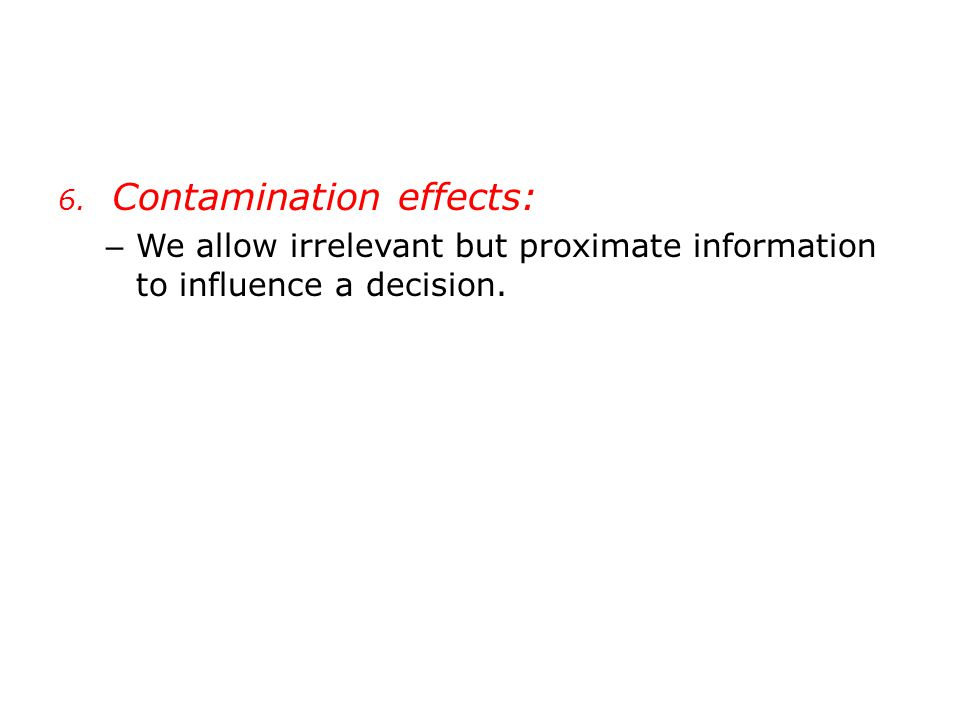6. Contamination effects: – We allow irrelevant but proximate information to influence a decision.